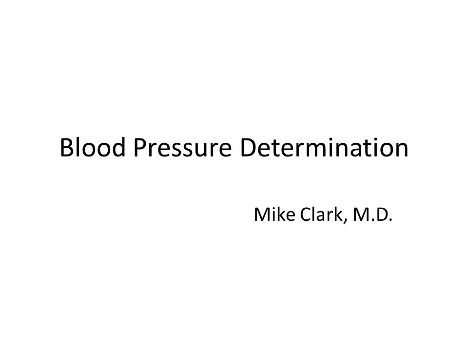 Blood Pressure Determination Mike Clark, M.D.