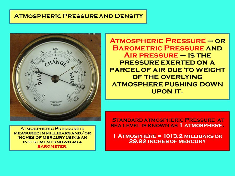Atmospheric Pressure and Density Atmospheric Pressure – or Barometric Pressure and Air pressure – is the pressure exerted on a parcel of air due to we