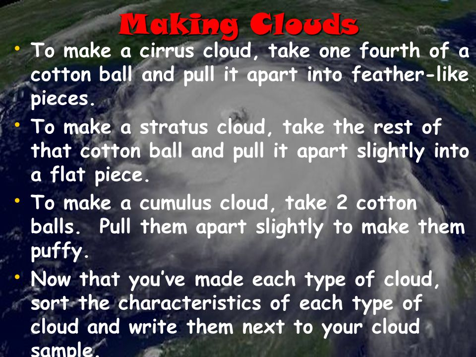 Making Clouds To make a cirrus cloud, take one fourth of a cotton ball and pull it apart into feather-like pieces.