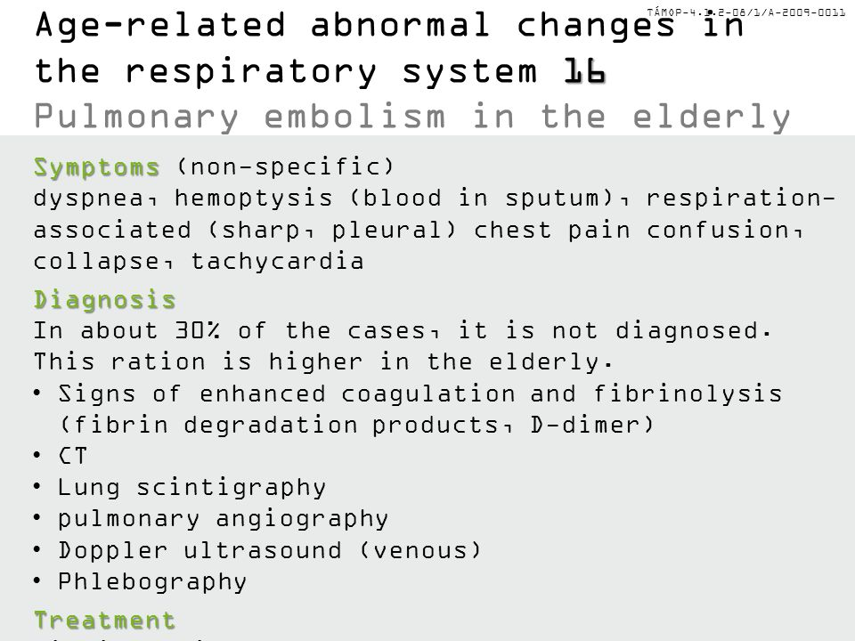 TÁMOP-4.1.2-08/1/A-2009-0011 16 Age-related abnormal changes in the respiratory system 16 Pulmonary embolism in the elderly Symptoms Symptoms (non-specific) dyspnea, hemoptysis (blood in sputum), respiration- associated (sharp, pleural) chest pain confusion, collapse, tachycardiaDiagnosis In about 30% of the cases, it is not diagnosed.