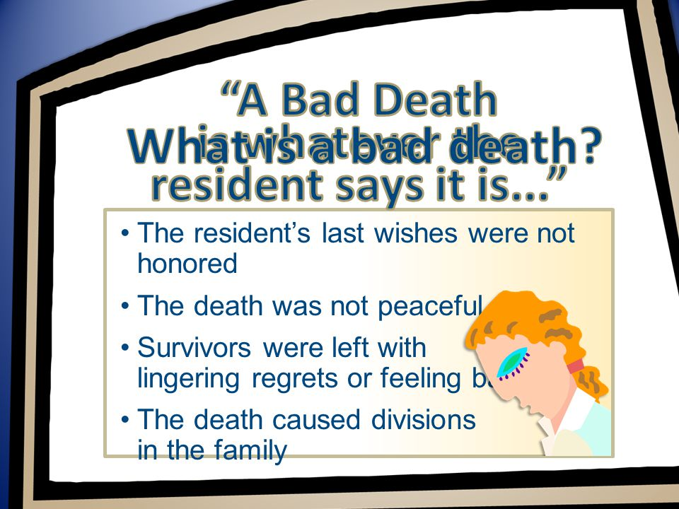 The resident's last wishes were not honored The death was not peaceful Survivors were left with lingering regrets or feeling bad The death caused divisions in the family