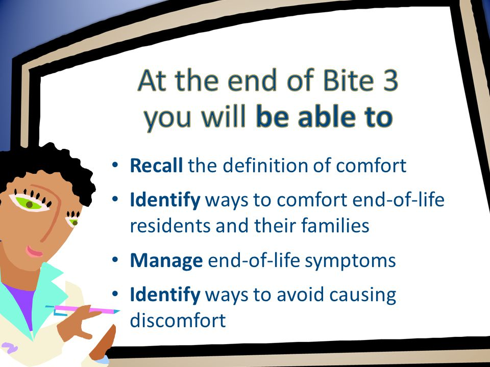 Recall the definition of comfort Identify ways to comfort end-of-life residents and their families Manage end-of-life symptoms Identify ways to avoid causing discomfort