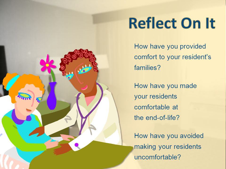 How have you provided comfort to your resident s families.