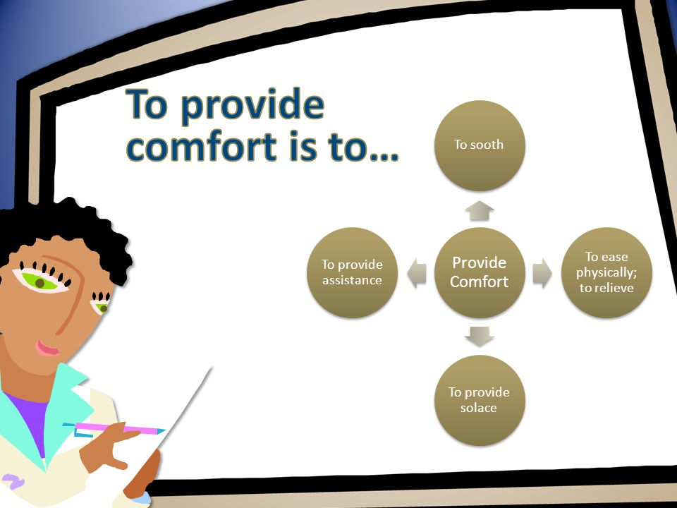 Provide Comfort To sooth To ease physically; to relieve To provide solace To provide assistance