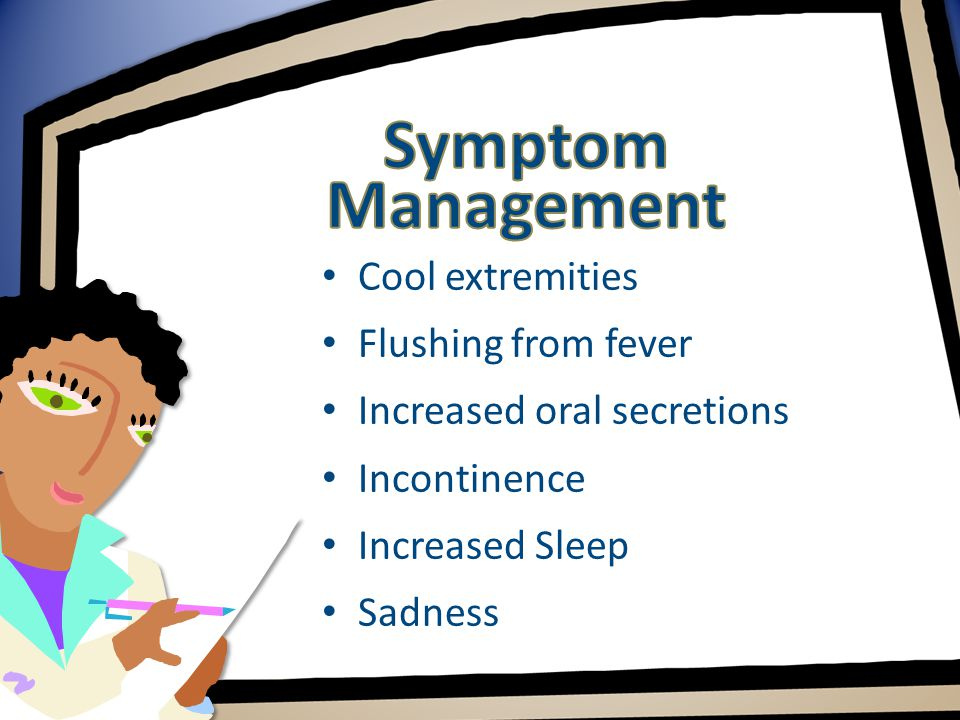 Cool extremities Flushing from fever Increased oral secretions Incontinence Increased Sleep Sadness
