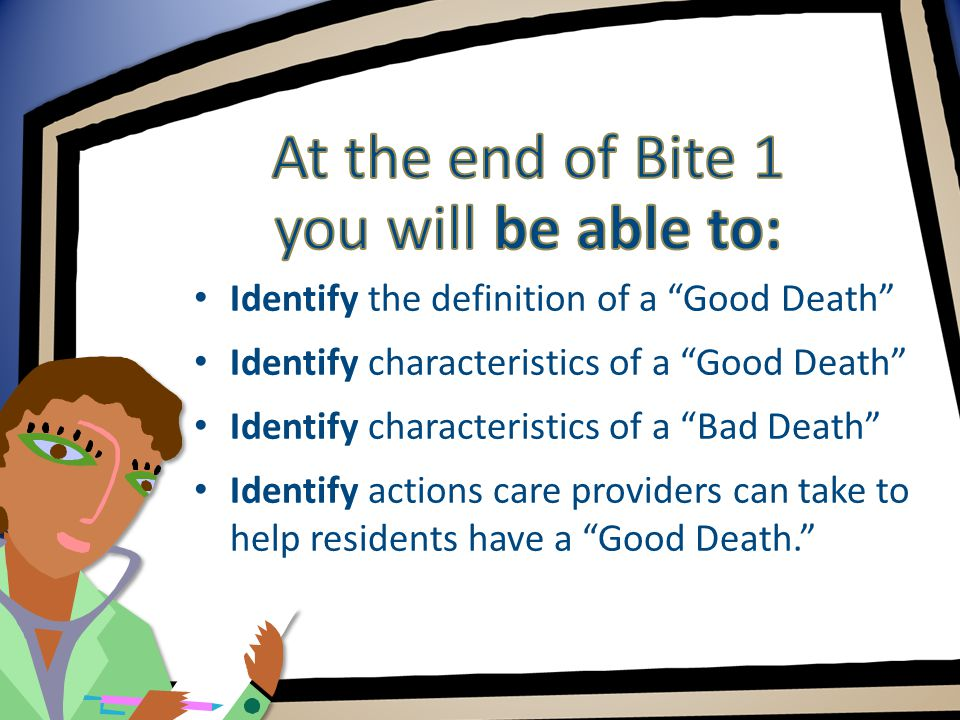 Identify the definition of a Good Death Identify characteristics of a Good Death Identify characteristics of a Bad Death Identify actions care providers can take to help residents have a Good Death.