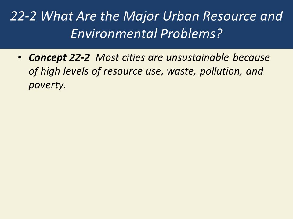 22-2 What Are the Major Urban Resource and Environmental Problems? Concept 22-2 Most cities are unsustainable because of high levels of resource use,