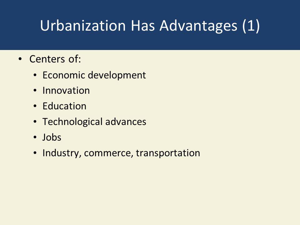 Urbanization Has Advantages (1) Centers of: Economic development Innovation Education Technological advances Jobs Industry, commerce, transportation