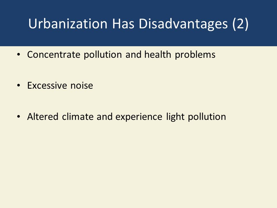 Urbanization Has Disadvantages (2) Concentrate pollution and health problems Excessive noise Altered climate and experience light pollution
