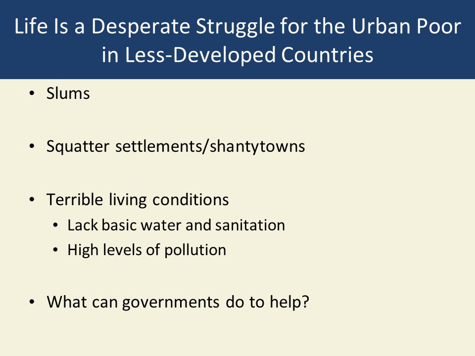Life Is a Desperate Struggle for the Urban Poor in Less-Developed Countries Slums Squatter settlements/shantytowns Terrible living conditions Lack bas