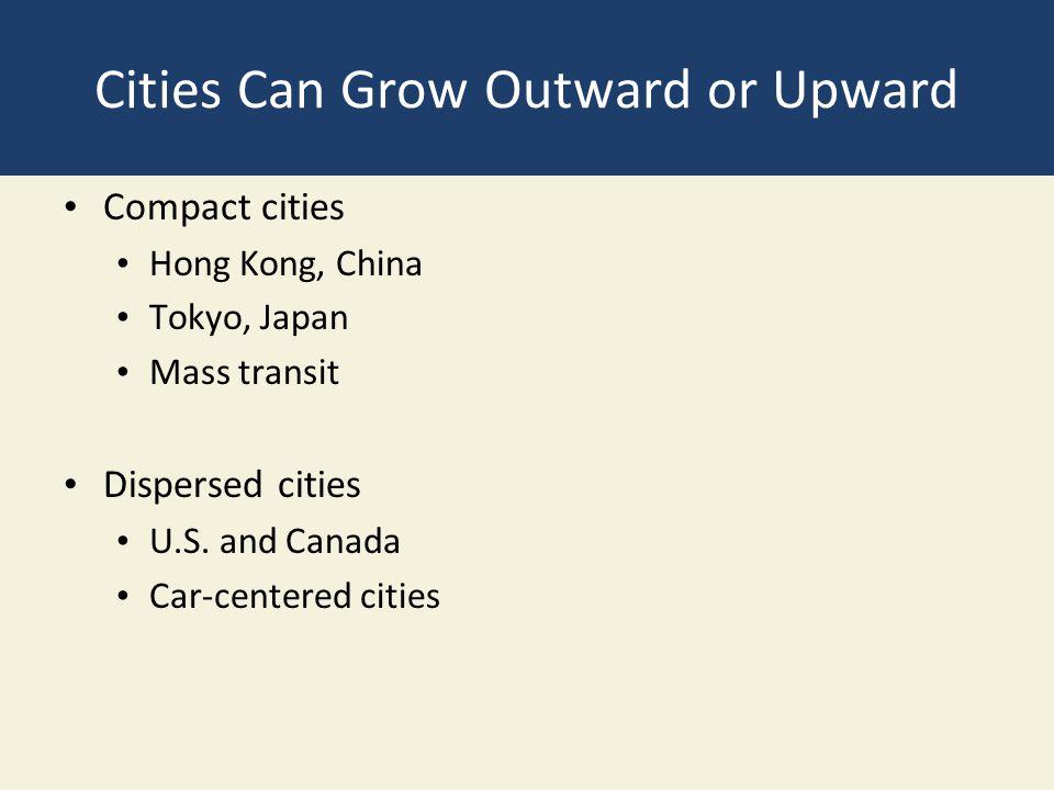 Cities Can Grow Outward or Upward Compact cities Hong Kong, China Tokyo, Japan Mass transit Dispersed cities U.S. and Canada Car-centered cities