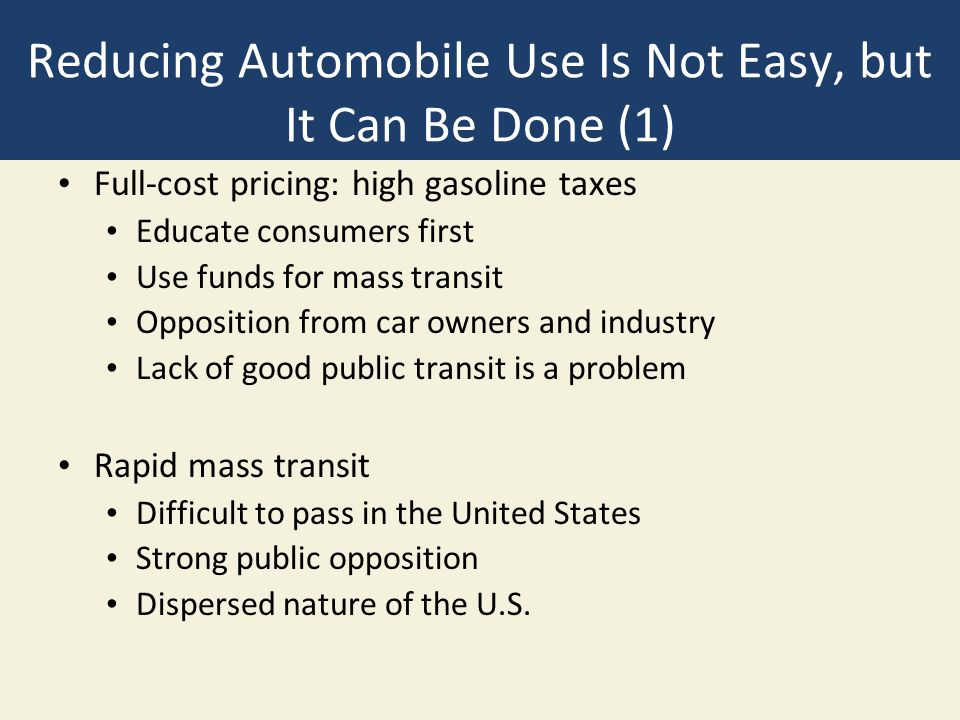 Reducing Automobile Use Is Not Easy, but It Can Be Done (1) Full-cost pricing: high gasoline taxes Educate consumers first Use funds for mass transit