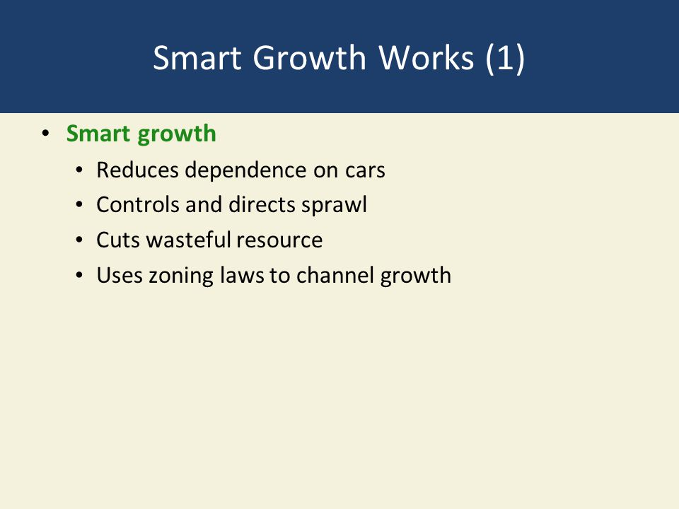 Smart Growth Works (1) Smart growth Reduces dependence on cars Controls and directs sprawl Cuts wasteful resource Uses zoning laws to channel growth