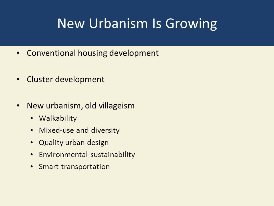 New Urbanism Is Growing Conventional housing development Cluster development New urbanism, old villageism Walkability Mixed-use and diversity Quality
