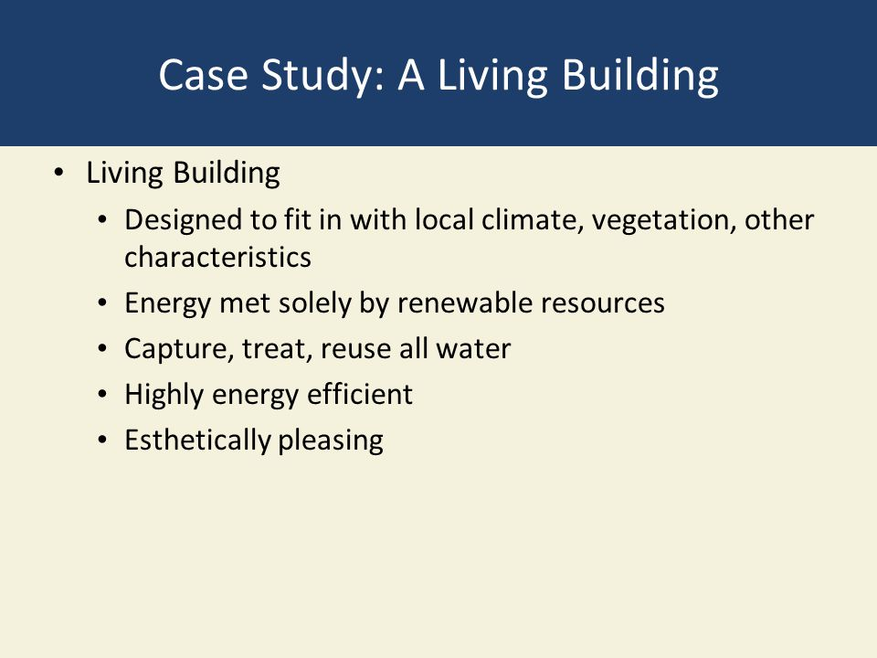 Case Study: A Living Building Living Building Designed to fit in with local climate, vegetation, other characteristics Energy met solely by renewable