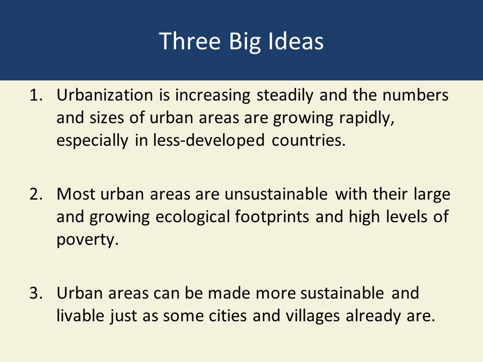 Three Big Ideas 1.Urbanization is increasing steadily and the numbers and sizes of urban areas are growing rapidly, especially in less-developed count