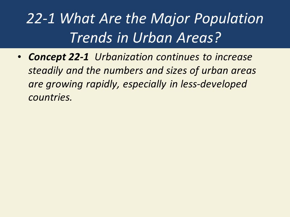 Half of the World's People Live in Urban Areas (1) Urbanization Creation and growth of urban and suburban areas Percentage of people who live in such areas Urban growth Rate of increase of urban populations Immigration from rural areas Pushed from rural areas to urban areas Pulled to urban areas from rural areas