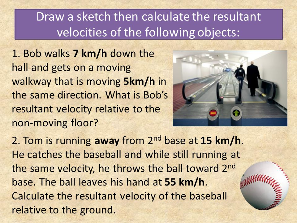 Draw a sketch then calculate the resultant velocities of the following objects: 1. Bob walks 7 km/h down the hall and gets on a moving walkway that is