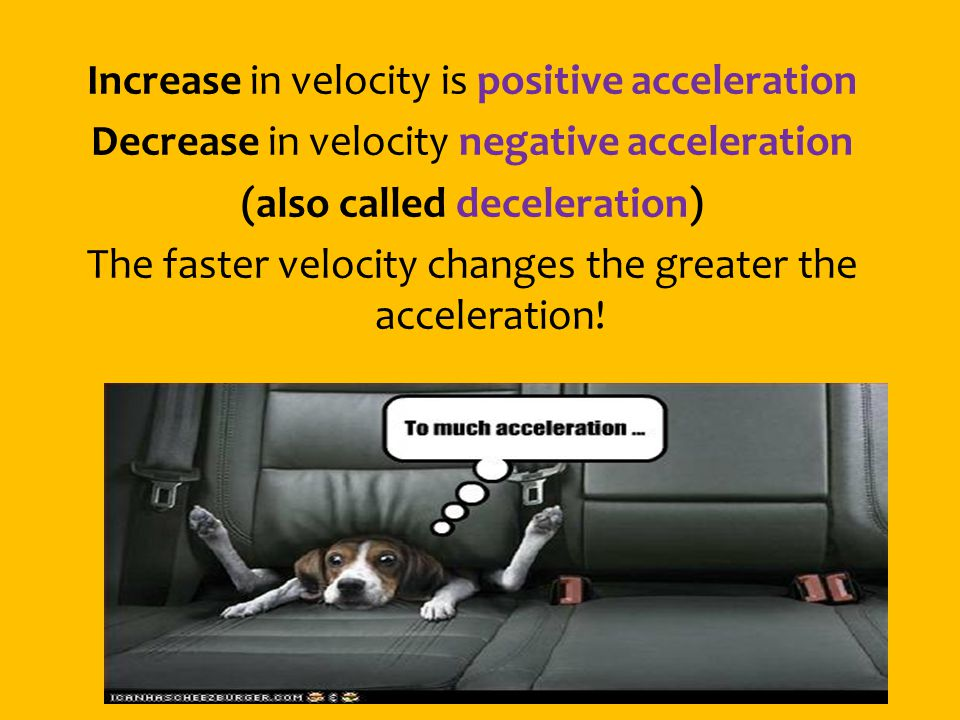 Increase in velocity is positive acceleration Decrease in velocity negative acceleration (also called deceleration) The faster velocity changes the gr