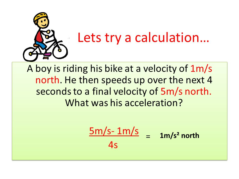 Lets try a calculation… A boy is riding his bike at a velocity of 1m/s north. He then speeds up over the next 4 seconds to a final velocity of 5m/s no