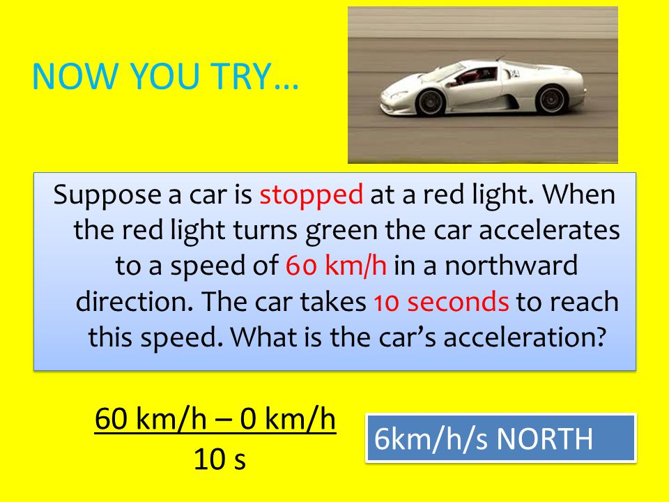 NOW YOU TRY… Suppose a car is stopped at a red light. When the red light turns green the car accelerates to a speed of 60 km/h in a northward directio