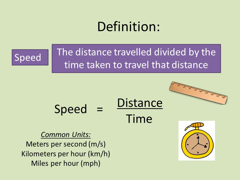 Definition: Speed The distance travelled divided by the time taken to travel that distance Distance Time Speed = Common Units: Meters per second (m/s) Kilometers per hour (km/h) Miles per hour (mph)