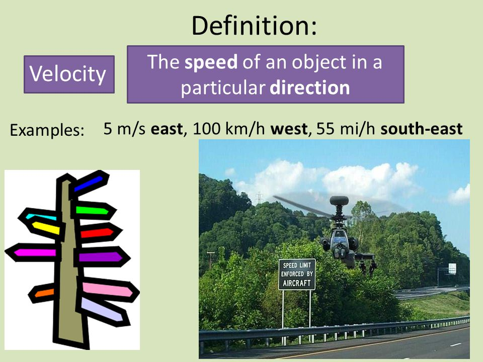 Definition: Velocity The speed of an object in a particular direction Examples: 5 m/s east, 100 km/h west, 55 mi/h south-east