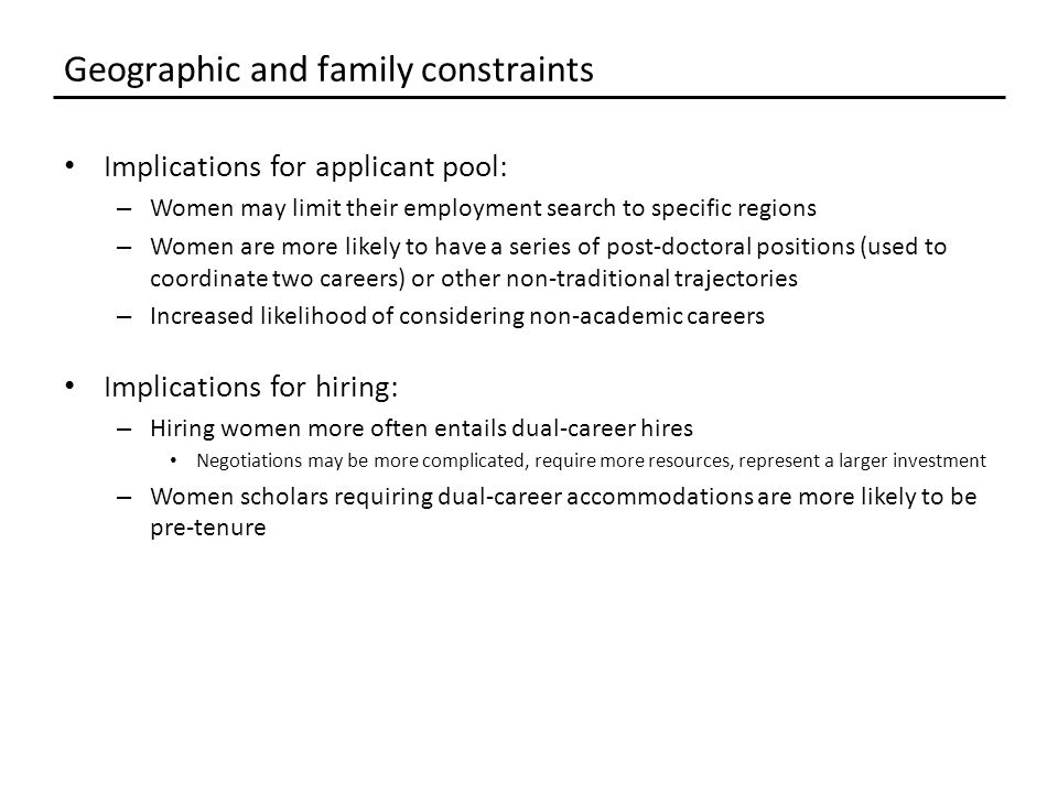 Implications for applicant pool: – Women may limit their employment search to specific regions – Women are more likely to have a series of post-doctoral positions (used to coordinate two careers) or other non-traditional trajectories – Increased likelihood of considering non-academic careers Implications for hiring: – Hiring women more often entails dual-career hires Negotiations may be more complicated, require more resources, represent a larger investment – Women scholars requiring dual-career accommodations are more likely to be pre-tenure Geographic and family constraints