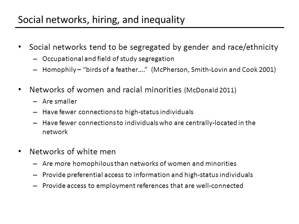 Social networks tend to be segregated by gender and race/ethnicity – Occupational and field of study segregation – Homophily – birds of a feather…. (McPherson, Smith-Lovin and Cook 2001) Networks of women and racial minorities (McDonald 2011) – Are smaller – Have fewer connections to high-status individuals – Have fewer connections to individuals who are centrally-located in the network Networks of white men – Are more homophilous than networks of women and minorities – Provide preferential access to information and high-status individuals – Provide access to employment references that are well-connected Social networks, hiring, and inequality