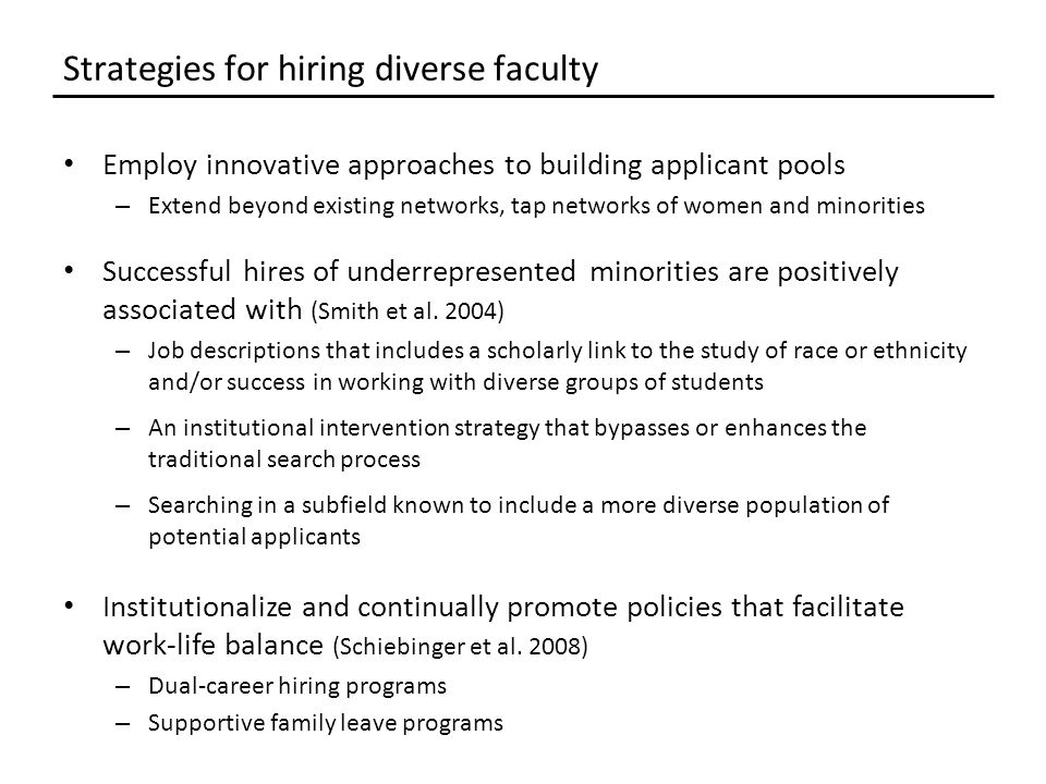 Employ innovative approaches to building applicant pools – Extend beyond existing networks, tap networks of women and minorities Successful hires of underrepresented minorities are positively associated with (Smith et al.