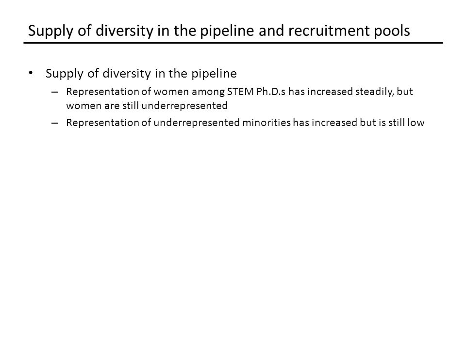 Supply of diversity in the pipeline – Representation of women among STEM Ph.D.s has increased steadily, but women are still underrepresented – Representation of underrepresented minorities has increased but is still low Supply of diversity in the pipeline and recruitment pools