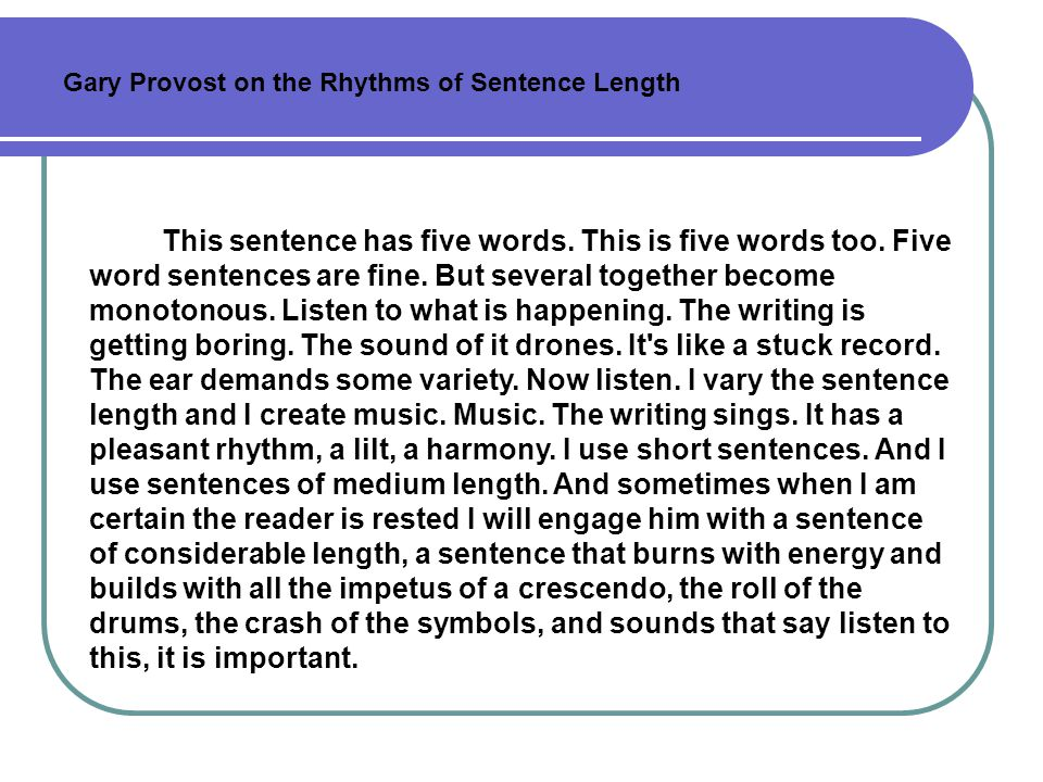 Length of sentences Writers choose to vary sentence lengths for an array of reasons: to build up an impressive accumulation of information, to pull a reader up short and make him or her take notice, to imitate the action of the piece, and so on.