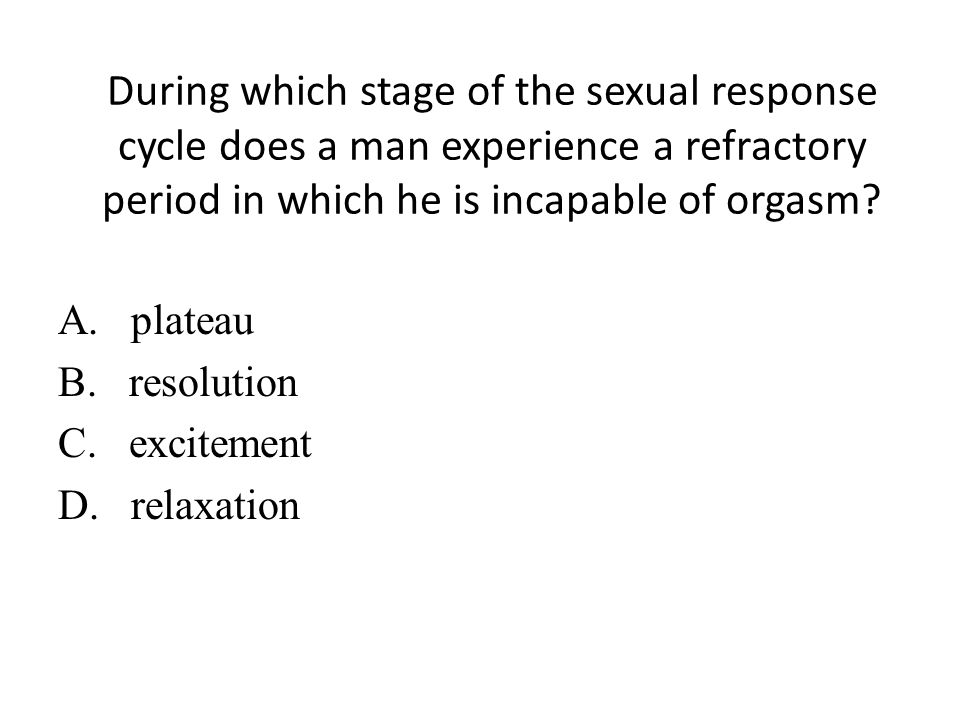 During which stage of the sexual response cycle does a man experience a refractory period in which he is incapable of orgasm.