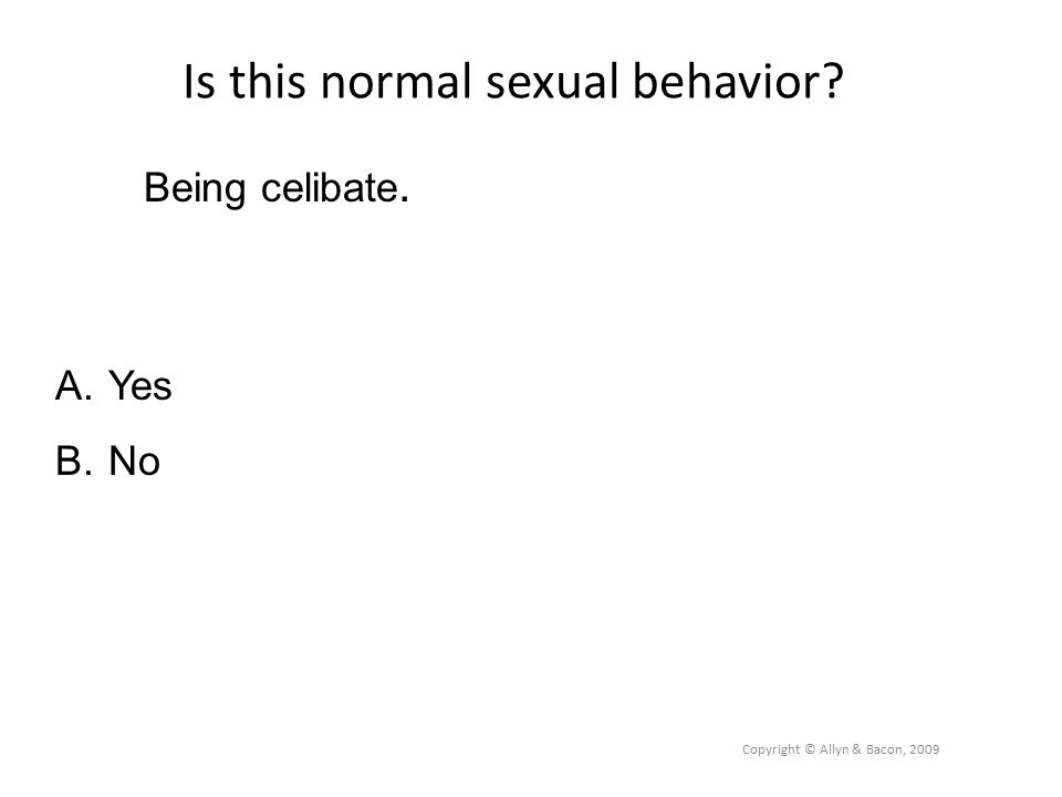 Is this normal sexual behavior Copyright © Allyn & Bacon, 2009 Being celibate. A.Yes B.No
