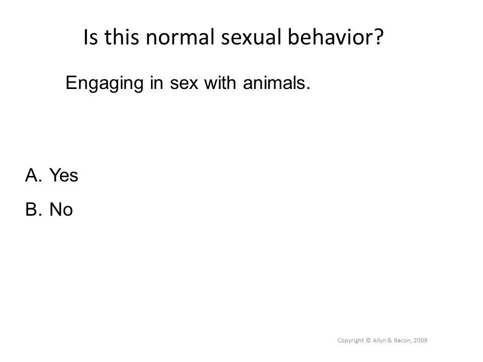 Is this normal sexual behavior. Copyright © Allyn & Bacon, 2009 Engaging in sex with animals.