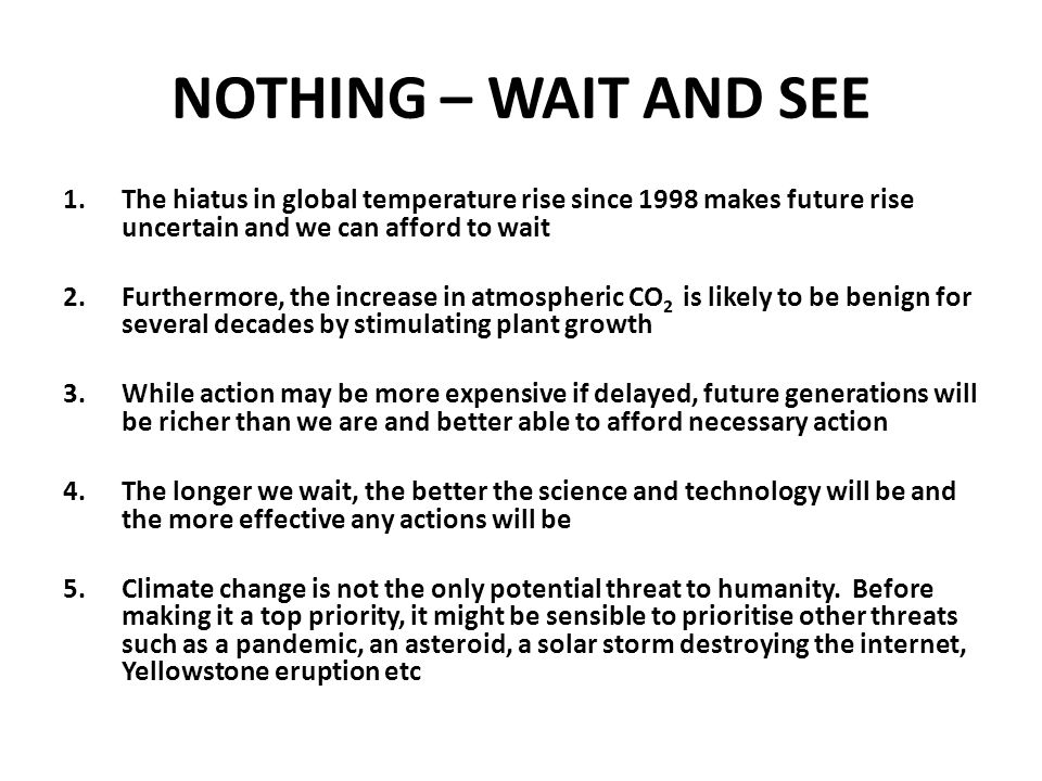 WHAT SHOULD WE DO? 1.NOTHING – WAIT AND SEE 1.USE ENERGY MORE EFFICIENTLY 2.REDUCE CO 2 EMISSIONS 3.REDUCE THE USE OF FOSSIL FUELS OR CO 2 EMISSIONS F