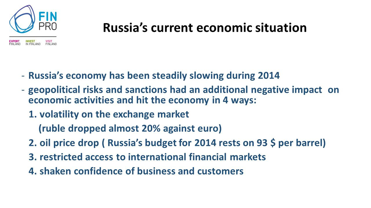 Russia's current economic situation -Russia's economy has been steadily slowing during 2014 -geopolitical risks and sanctions had an additional negative impact on economic activities and hit the economy in 4 ways: 1.
