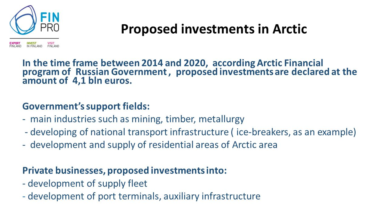 Proposed investments in Arctic In the time frame between 2014 and 2020, according Arctic Financial program of Russian Government, proposed investments are declared at the amount of 4,1 bln euros.