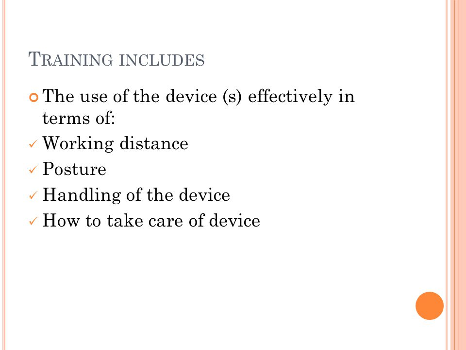 T RAINING INCLUDES The use of the device (s) effectively in terms of: Working distance Posture Handling of the device How to take care of device