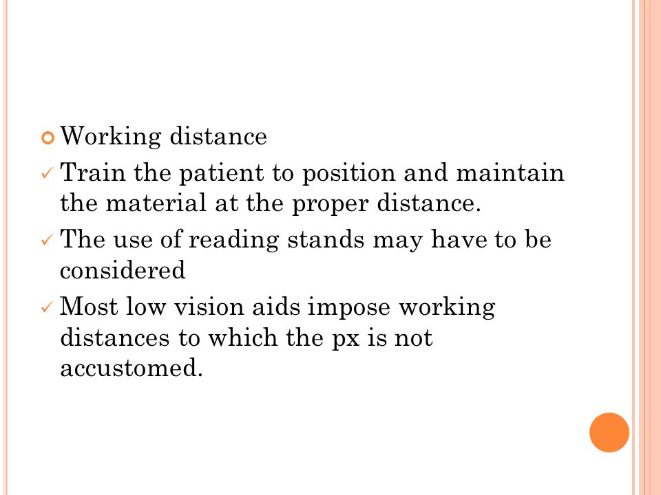 Working distance Train the patient to position and maintain the material at the proper distance. The use of reading stands may have to be considered M