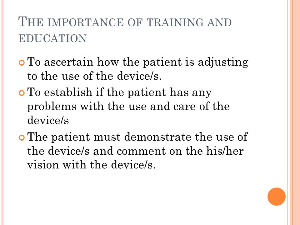 T HE IMPORTANCE OF TRAINING AND EDUCATION To ascertain how the patient is adjusting to the use of the device/s. To establish if the patient has any pr