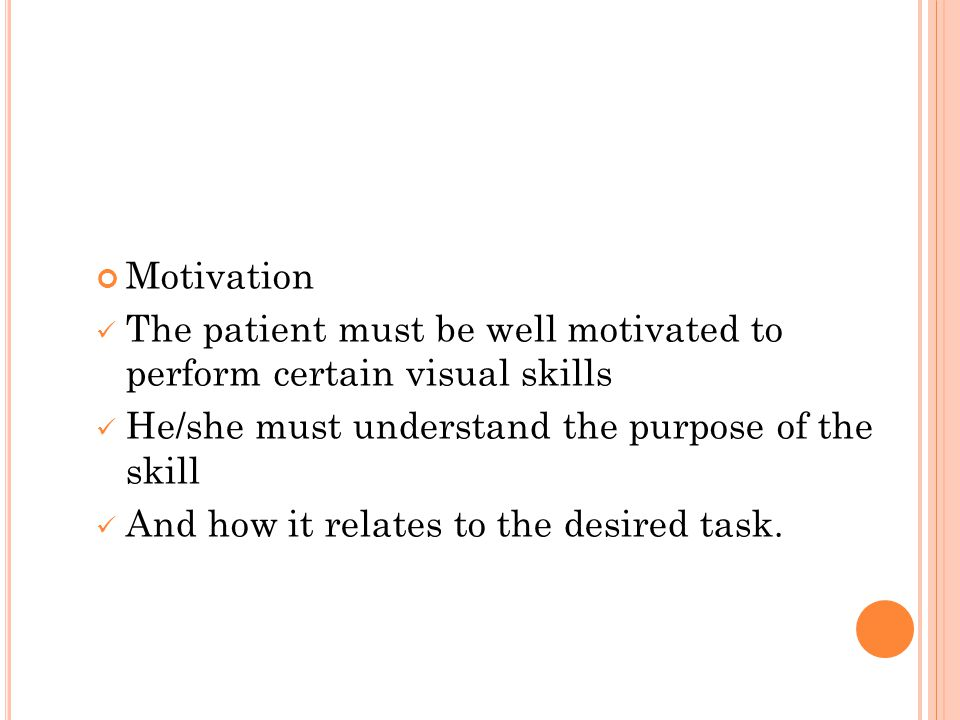 Motivation The patient must be well motivated to perform certain visual skills He/she must understand the purpose of the skill And how it relates to t