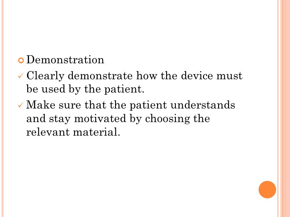 Demonstration Clearly demonstrate how the device must be used by the patient. Make sure that the patient understands and stay motivated by choosing th