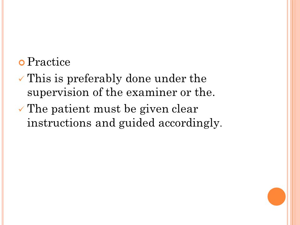 Practice This is preferably done under the supervision of the examiner or the. The patient must be given clear instructions and guided accordingly.