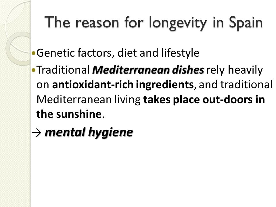 The reason for longevity in Spain Genetic factors, diet and lifestyle Mediterranean dishes Traditional Mediterranean dishes rely heavily on antioxidant-rich ingredients, and traditional Mediterranean living takes place out-doors in the sunshine.