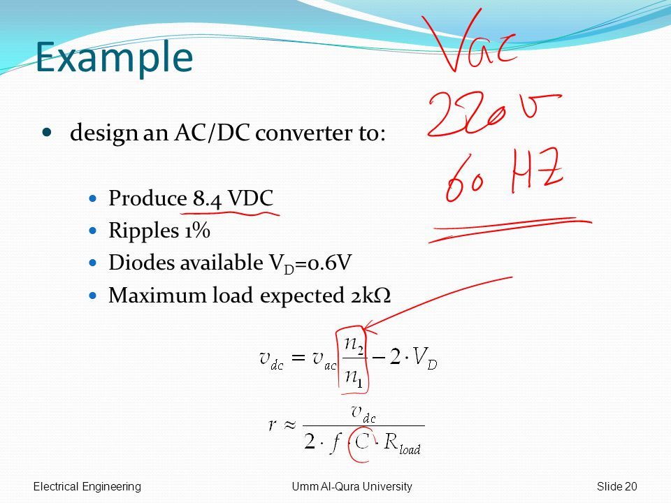 Example design an AC/DC converter to: Produce 8.4 VDC Ripples 1% Diodes available V D =0.6V Maximum load expected 2k  Electrical EngineeringUmm Al-Qura UniversitySlide 20