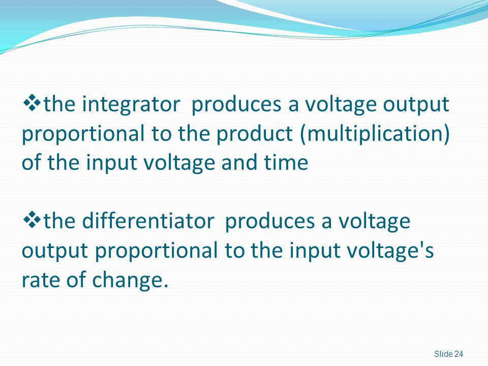 Slide 24  the integrator produces a voltage output proportional to the product (multiplication) of the input voltage and time  the differentiator produces a voltage output proportional to the input voltage s rate of change.