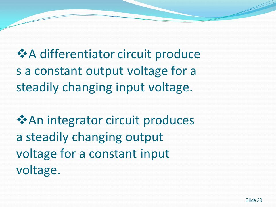 Slide 28  A differentiator circuit produce s a constant output voltage for a steadily changing input voltage.