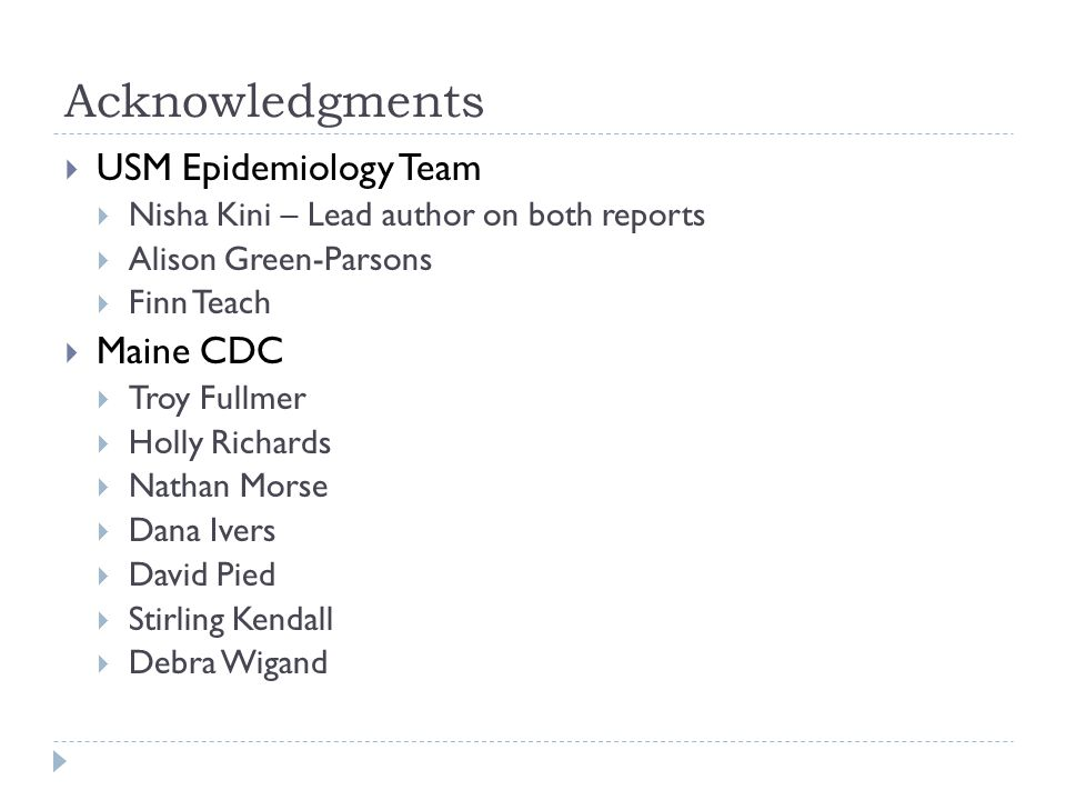 Acknowledgments  USM Epidemiology Team  Nisha Kini – Lead author on both reports  Alison Green-Parsons  Finn Teach  Maine CDC  Troy Fullmer  Holly Richards  Nathan Morse  Dana Ivers  David Pied  Stirling Kendall  Debra Wigand