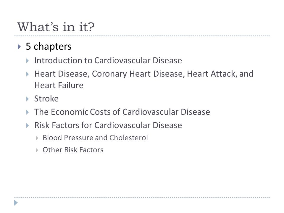 What's in it?  5 chapters  Introduction to Cardiovascular Disease  Heart Disease, Coronary Heart Disease, Heart Attack, and Heart Failure  Stroke